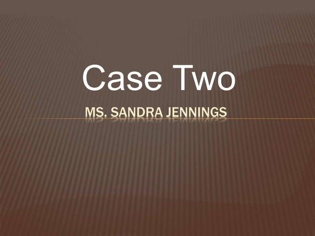 Case Two MS. SANDRA JENNINGS
