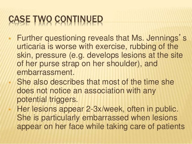 CASE TWO CONTINUED  Further questioning reveals that Ms. Jennings's urticaria is worse with exercise, rubbing of the skin...