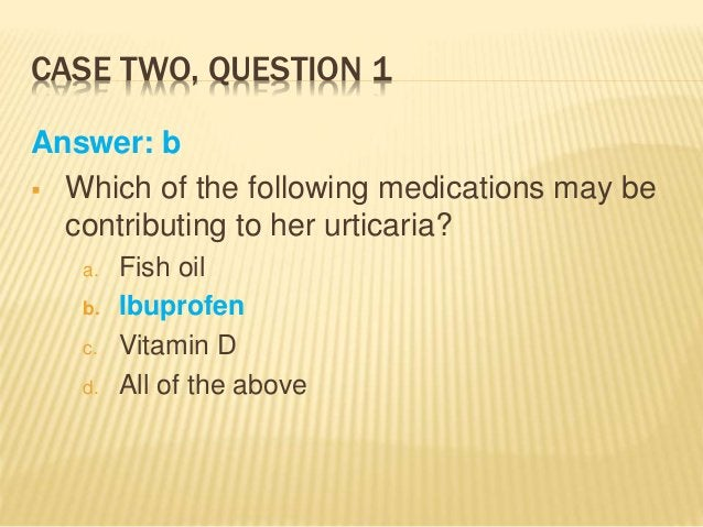CASE TWO, QUESTION 1 Answer: b  Which of the following medications may be contributing to her urticaria? a. Fish oil b. I...