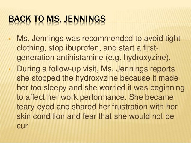 BACK TO MS. JENNINGS  Ms. Jennings was recommended to avoid tight clothing, stop ibuprofen, and start a first- generation...