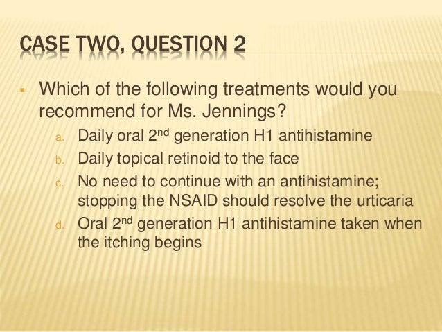 CASE TWO, QUESTION 2  Which of the following treatments would you recommend for Ms. Jennings? a. Daily oral 2nd generatio...