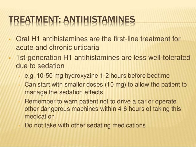 TREATMENT: ANTIHISTAMINES  Oral H1 antihistamines are the first-line treatment for acute and chronic urticaria  1st-gene...