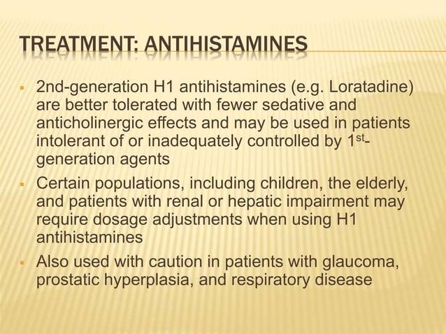 TREATMENT: ANTIHISTAMINES  2nd-generation H1 antihistamines (e.g. Loratadine) are better tolerated with fewer sedative an...