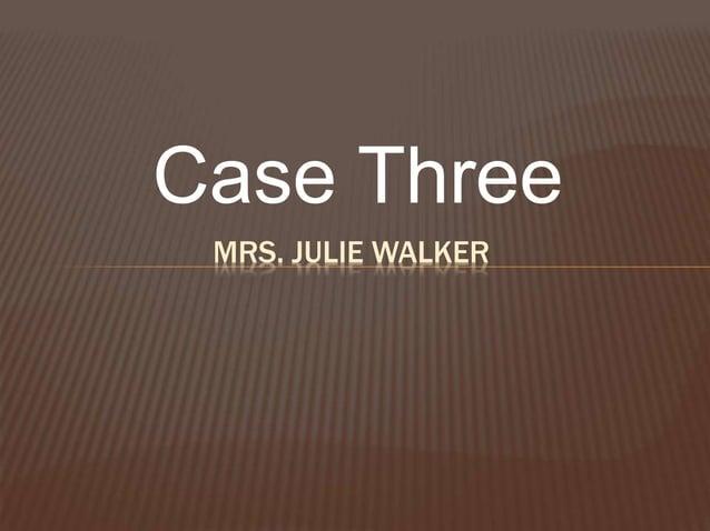 Case Three MRS. JULIE WALKER