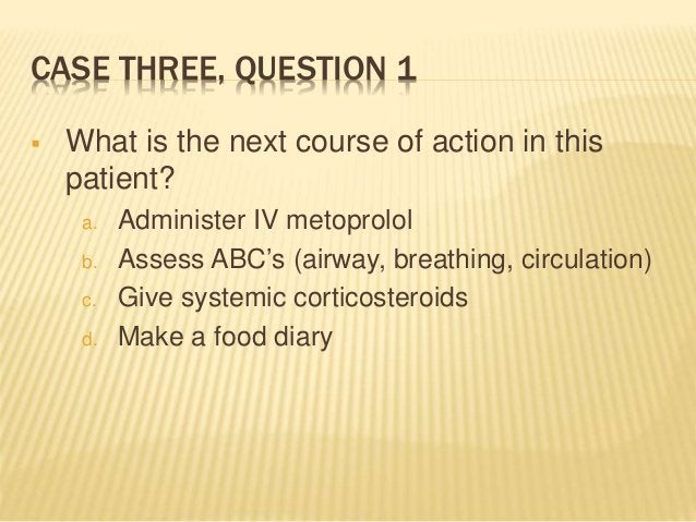 CASE THREE, QUESTION 1  What is the next course of action in this patient? a. Administer IV metoprolol b. Assess ABC's (a...