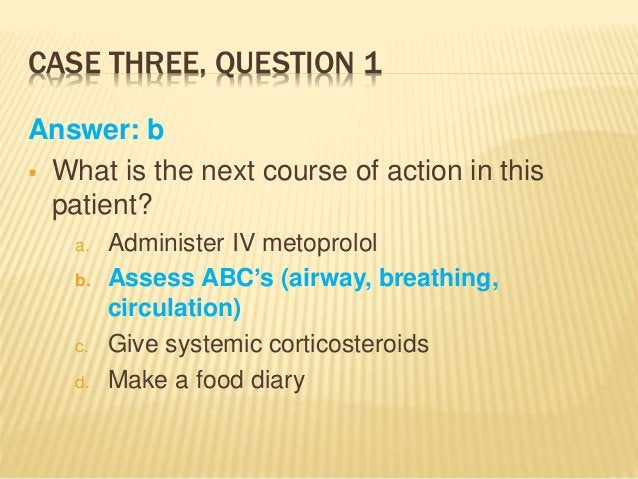 CASE THREE, QUESTION 1 Answer: b  What is the next course of action in this patient? a. Administer IV metoprolol b. Asses...