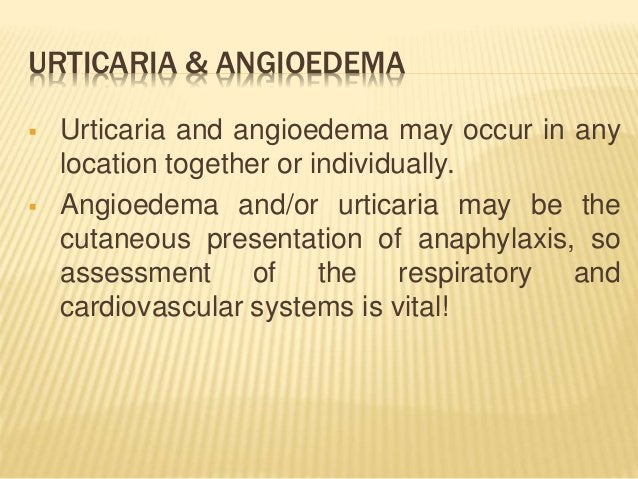 URTICARIA & ANGIOEDEMA  Urticaria and angioedema may occur in any location together or individually.  Angioedema and/or ...