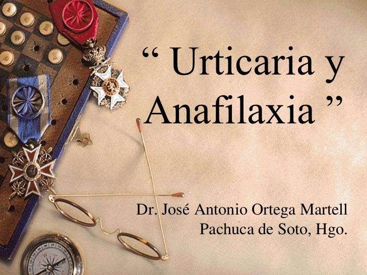 """"""" Urticaria yAnafilaxia """"Dr. José Antonio Ortega Martell         Pachuca de Soto, Hgo."""