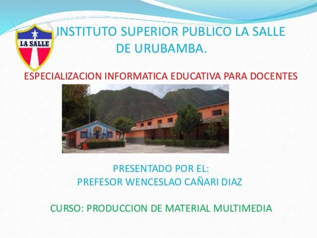 INSTITUTO SUPERIOR PUBLICO LA SALLE DE URUBAMBA. ESPECIALIZACION INFORMATICA EDUCATIVA PARA DOCENTES PRESENTADO POR EL: PR...