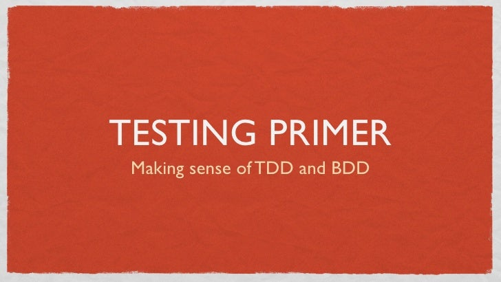 TESTING PRIMER Making sense of TDD and BDD
