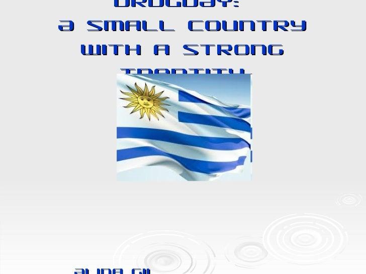 URUGUAY:  A small country with a strong Identity <ul><li>Alina Gil </li></ul><ul><li>Alianza Cultural Uruguay-Estados Unid...