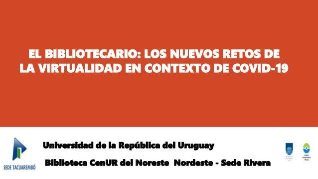 EL BIBLIOTECARIO: LOS NUEVOS RETOS DE LA VIRTUALIDAD EN CONTEXTO DE COVID-19 Universidad de la República del Uruguay Bibli...