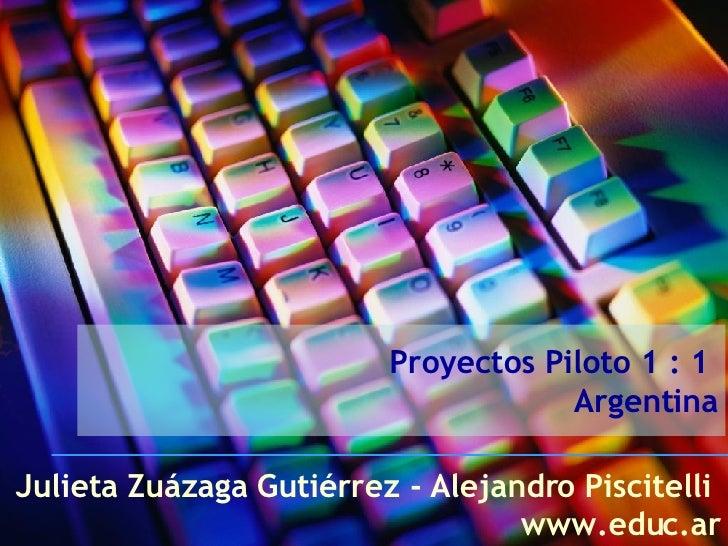 Proyectos Piloto 1 : 1  Argentina Julieta Zuázaga Gutiérrez - Alejandro Piscitelli  www.educ.ar