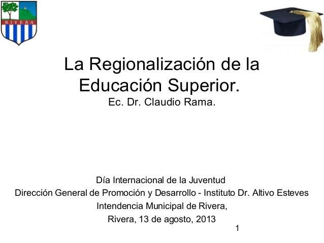 1 La Regionalización de la Educación Superior. Ec. Dr. Claudio Rama. Día Internacional de la Juventud Dirección General de...