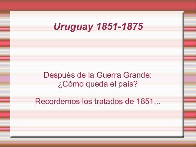 Uruguay 1851-1875  Después de la Guerra Grande:     ¿Cómo queda el país?Recordemos los tratados de 1851...