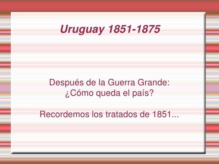 Uruguay 1851-1875      Después de la Guerra Grande:      ¿Cómo queda el país?  Recordemos los tratados de 1851...