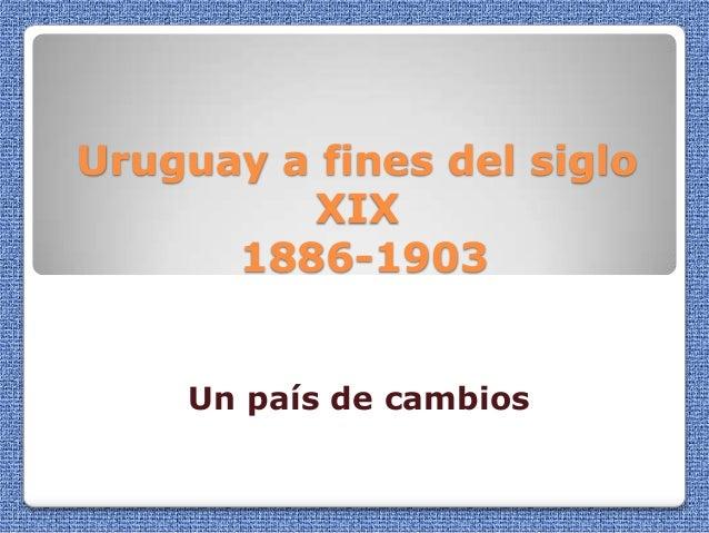 Uruguay a fines del siglo         XIX      1886-1903    Un país de cambios