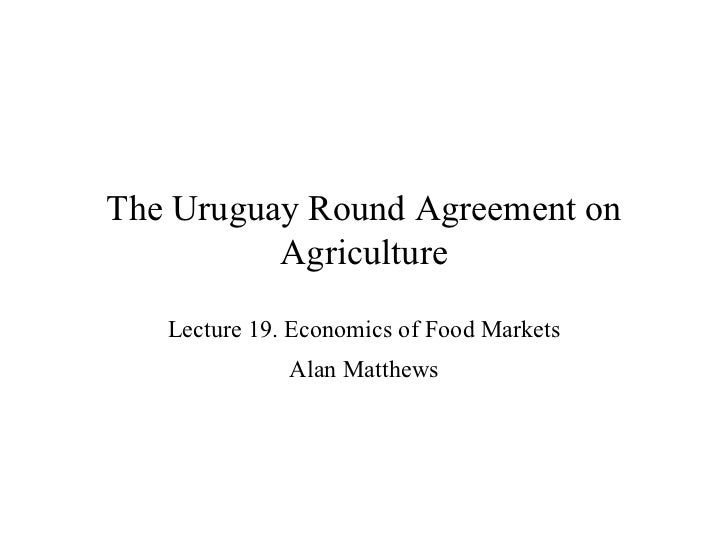 The Uruguay Round Agreement on Agriculture Lecture 19. Economics of Food Markets Alan Matthews