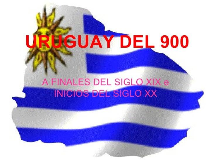 URUGUAY DEL 900 A FINALES DEL SIGLO XIX e    INICIOS DEL SIGLO XX
