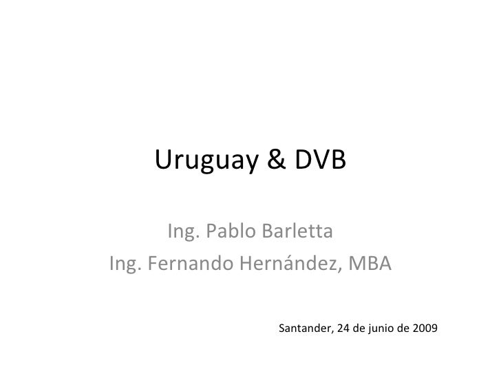 Uruguay & DVB Ing. Pablo Barletta Ing. Fernando Hern ández, MBA Santander, 24 de junio de 2009