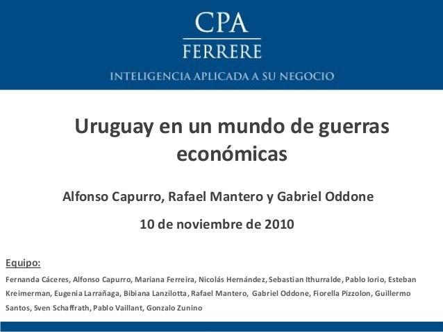 Alfonso Capurro, Rafael Mantero y Gabriel Oddone Uruguay en un mundo de guerras económicas 10 de noviembre de 2010 Equipo:...