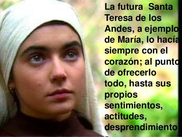La futura Santa Teresa de los Andes, a ejemplo de María, lo hacía siempre con el corazón; al punto de ofrecerlo todo, hast...