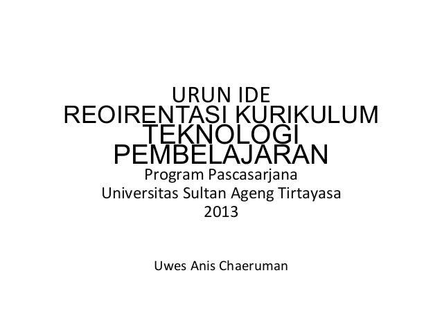 URUN  IDE   REOIRENTASI KURIKULUM TEKNOLOGI PEMBELAJARAN Program  Pascasarjana     Universitas  Sultan  Agen...