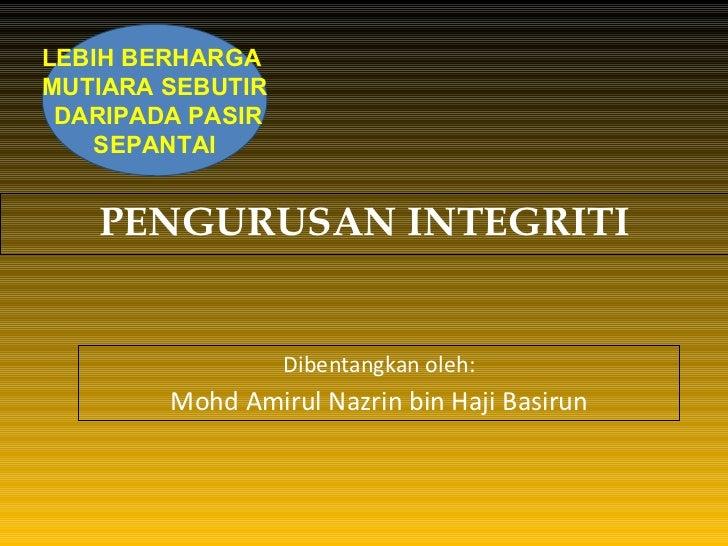 PENGURUSAN INTEGRITI Dibentangkan oleh: Mohd Amirul Nazrin bin Haji Basirun LEBIH BERHARGA  MUTIARA SEBUTIR DARIPADA PASIR...