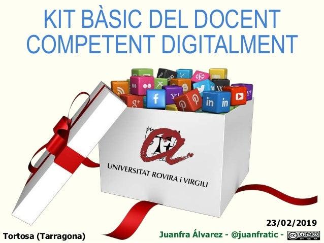 KIT BÀSIC DEL DOCENT COMPETENT DIGITALMENT Juanfra Álvarez - @juanfratic -Tortosa (Tarragona) 23/02/2019