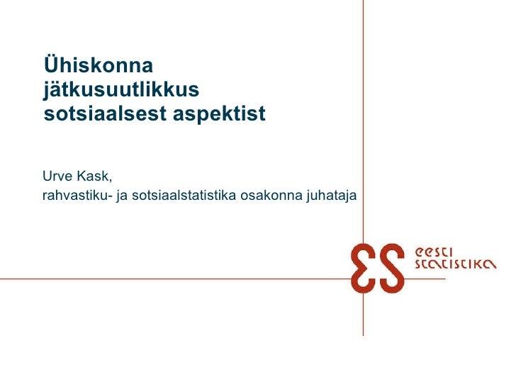 Ühiskonna jätkusuutlikkus sotsiaalsest aspektist Urve Kask,  rahvastiku- ja sotsiaalstatistika osakonna juhataja