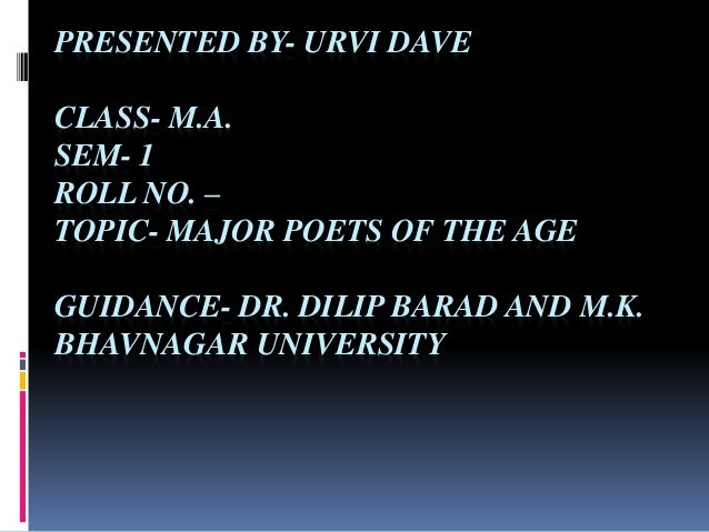 PRESENTED BY- URVI DAVE CLASS- M.A. SEM- 1 ROLL NO. – TOPIC- MAJOR POETS OF THE AGE GUIDANCE- DR. DILIP BARAD AND M.K. BHA...