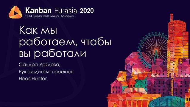 2020 12-14 марта 2020, Минск, Беларусь Как мы работаем, чтобы вы работали Сандра Урядова, Руководитель проектов HeadHunter