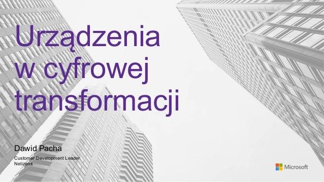 Urządzenia w cyfrowej transformacji Dawid Pacha Customer Development Leader Netizens