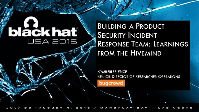 BUILDING A PRODUCT SECURITY INCIDENT RESPONSE TEAM: LEARNINGS FROM THE HIVEMIND   KYMBERLEE PRICE SENIOR DIRECTOR OF RES...