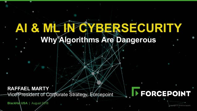 BlackHat USA | August 2018 AI & ML IN CYBERSECURITY Why Algorithms Are Dangerous RAFFAEL MARTY Vice President of Corporate...
