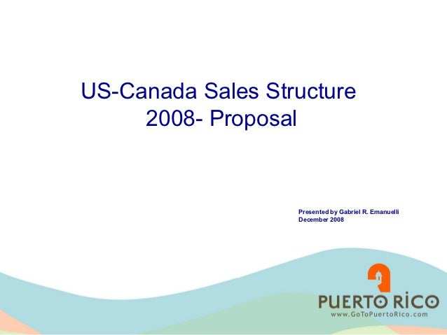 US-Canada Sales Structure     2008- Proposal                   Presented by Gabriel R. Emanuelli                   Decembe...