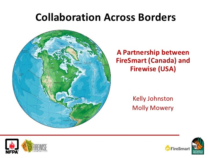 Collaboration Across Borders<br />A Partnership between FireSmart (Canada) and Firewise (USA)<br />Kelly Johnston<br />Mol...