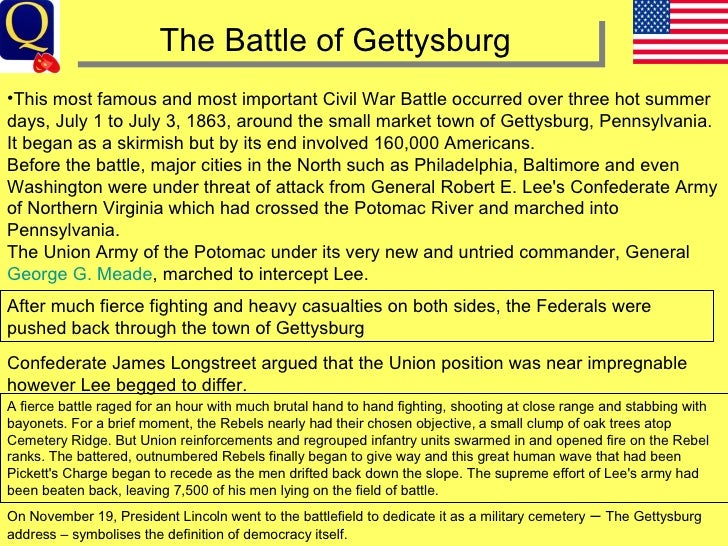 an essay on the most famous and important battle of the civil war the battle of gettysburg - the battle of gettysburg the battle of gettysburg, fought from july 1 through july 3, 1863, marked a turning point in the civil war this is the most famous and important civil war battle that occurred, around the small market town of gettysburg, pennsylvania.