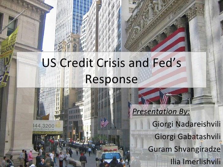 US Credit Crisis and Fed's Response Presentation By: Giorgi Nadareishvili Giorgi Gabatashvili Guram Shvangiradze Ilia Imer...