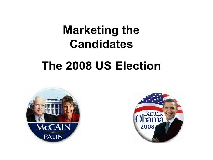 Marketing the Candidates The 2008 US Election