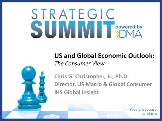 US and Global Economic Outlook: The Consumer View Chris G. Christopher, Jr., Ph.D. Director, US Macro & Global Consumer IH...