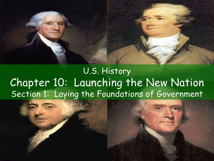 U.S. History Chapter 10:  Launching the New Nation Section 1:  Laying the Foundations of Government