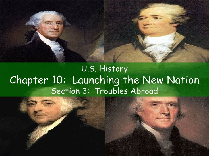 U.S. History Chapter 10:  Launching the New Nation Section 3:  Troubles Abroad