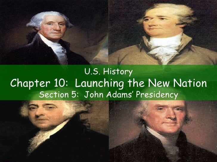 U.S. History Chapter 10:  Launching the New Nation Section 5:  John Adams' Presidency