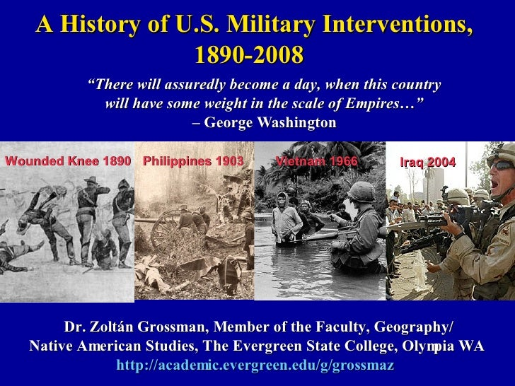 A History of U.S. Military Interventions, 1890-2008 Dr. Zoltán Grossman, Member of the Faculty, Geography/ Native American...