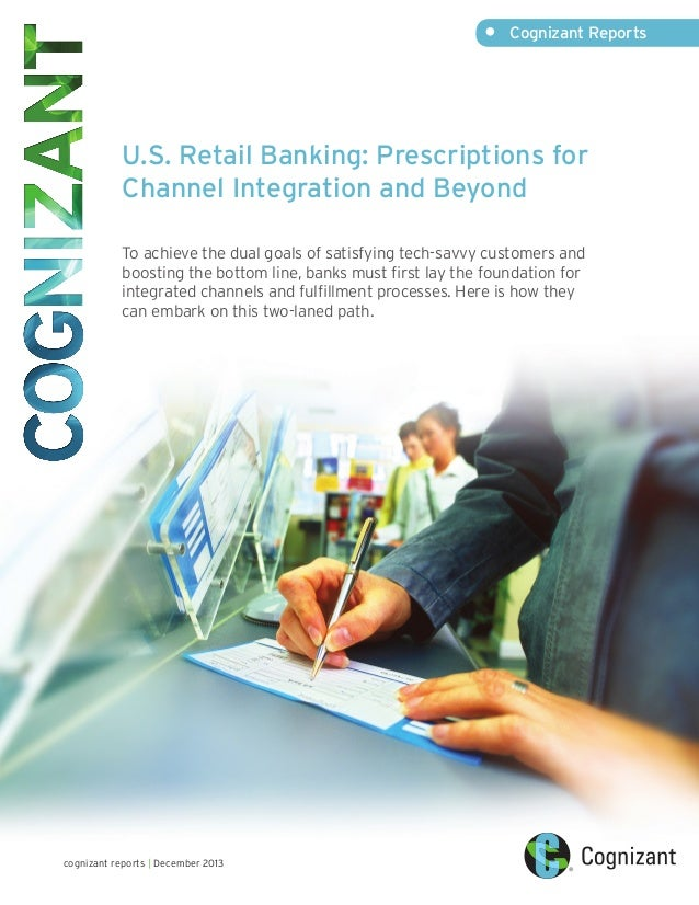 •	  Cognizant Reports  U.S. Retail Banking: Prescriptions for Channel Integration and Beyond	 To achieve the dual goals of...