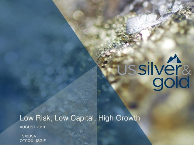 Low Risk, Low Capital, High Growth AUGUST 2013 TSX:USA OTCQX:USGIF