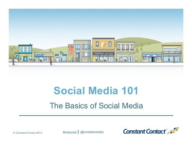 © Constant Contact 2014 Social Media 101 The Basics of Social Media #ctctsocial @constantcontact