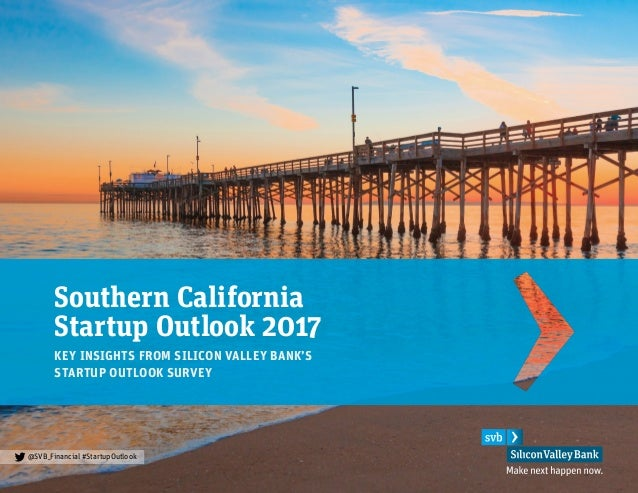 Southern California Startup Outlook 2017 KEY INSIGHTS FROM SILICON VALLEY BANK'S STARTUP OUTLOOK SURVEY @SVB_Financial #St...