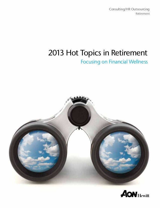 Consulting/HR Outsourcing Retirement  2013 Hot Topics in Retirement Focusing on Financial Wellness